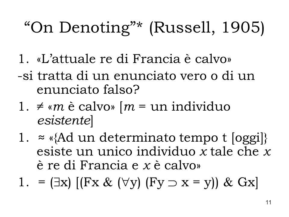 11 On Denoting* (Russell, 1905) 1.«Lattuale re di Francia è calvo» -si tratta di un enunciato vero o di un enunciato falso? 1. « m è calvo» [ m = un i