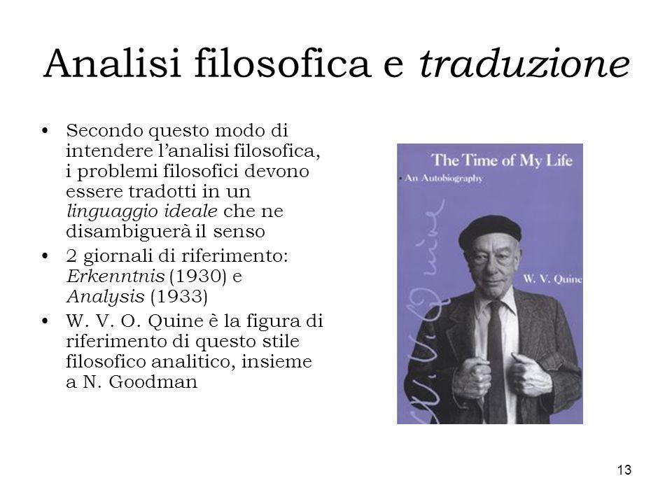 13 Analisi filosofica e traduzione Secondo questo modo di intendere lanalisi filosofica, i problemi filosofici devono essere tradotti in un linguaggio