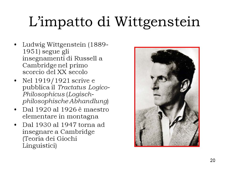 20 Limpatto di Wittgenstein Ludwig Wittgenstein (1889- 1951) segue gli insegnamenti di Russell a Cambridge nel primo scorcio del XX secolo Nel 1919/19