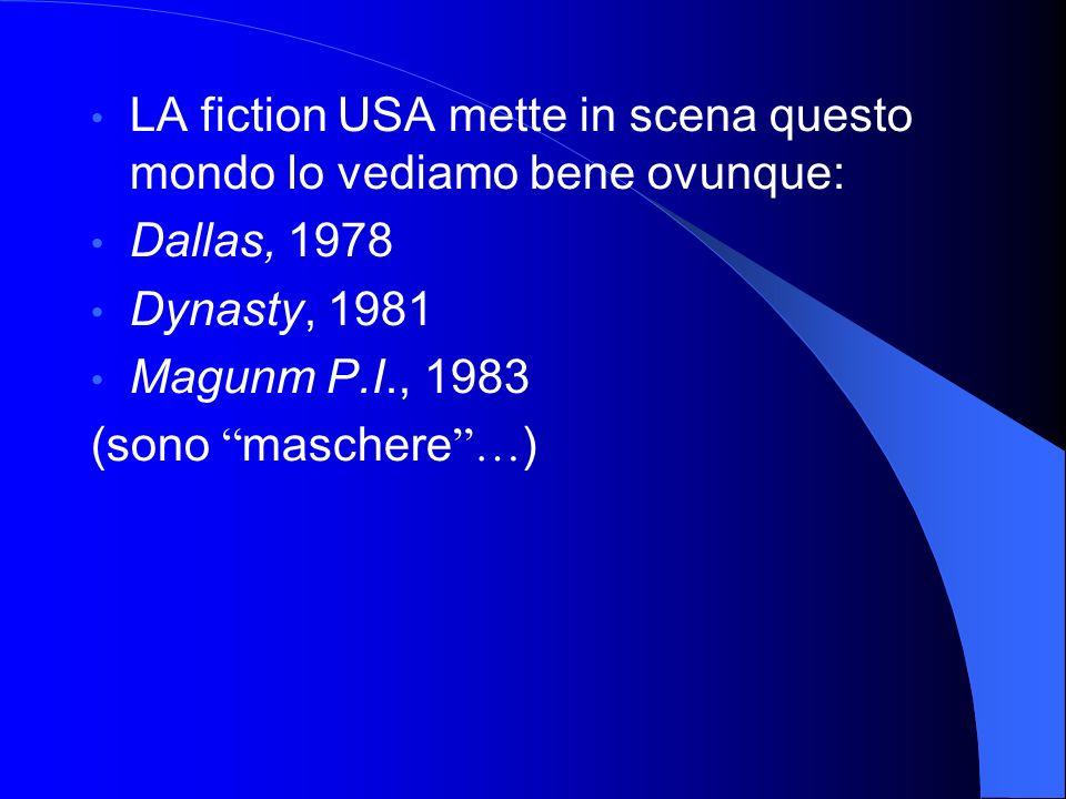 LA fiction USA mette in scena questo mondo lo vediamo bene ovunque: Dallas, 1978 Dynasty, 1981 Magunm P.I., 1983 (sono maschere … )