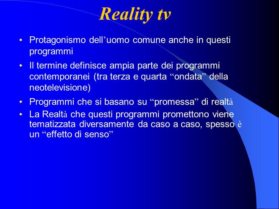 Reality tv Protagonismo dell uomo comune anche in questi programmi Il termine definisce ampia parte dei programmi contemporanei (tra terza e quarta ondata della neotelevisione) Programmi che si basano su promessa di realt à La Realt à che questi programmi promettono viene tematizzata diversamente da caso a caso, spesso è un effetto di senso