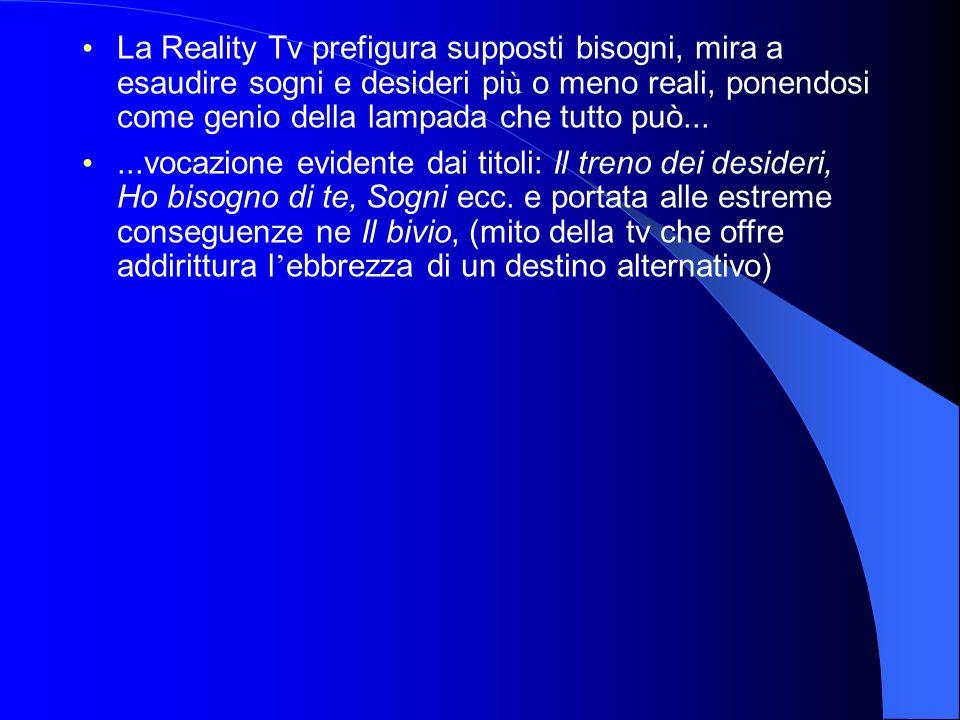 La Reality Tv prefigura supposti bisogni, mira a esaudire sogni e desideri pi ù o meno reali, ponendosi come genio della lampada che tutto può......vocazione evidente dai titoli: Il treno dei desideri, Ho bisogno di te, Sogni ecc.