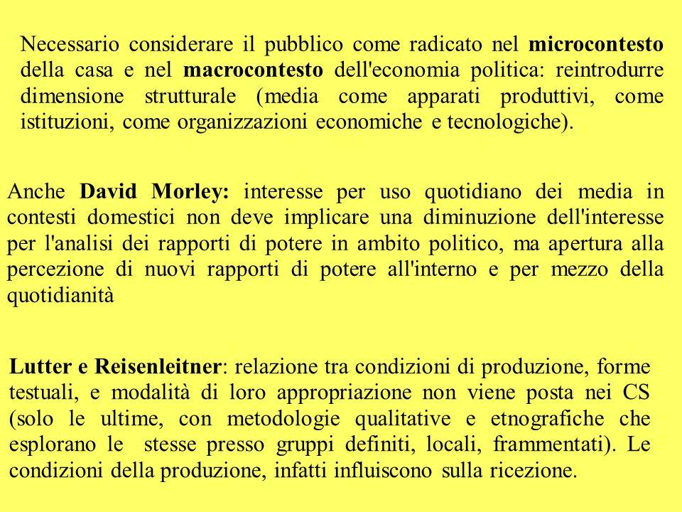 Necessario considerare il pubblico come radicato nel microcontesto della casa e nel macrocontesto dell economia politica: reintrodurre dimensione strutturale (media come apparati produttivi, come istituzioni, come organizzazioni economiche e tecnologiche).