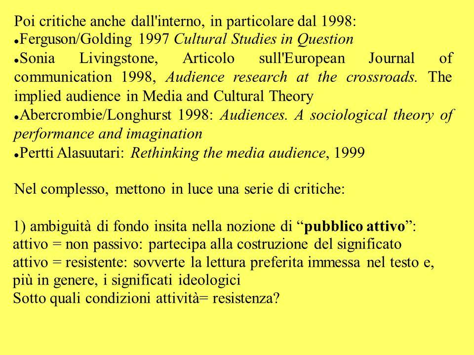 Poi critiche anche dall interno, in particolare dal 1998: Ferguson/Golding 1997 Cultural Studies in Question Sonia Livingstone, Articolo sull European Journal of communication 1998, Audience research at the crossroads.