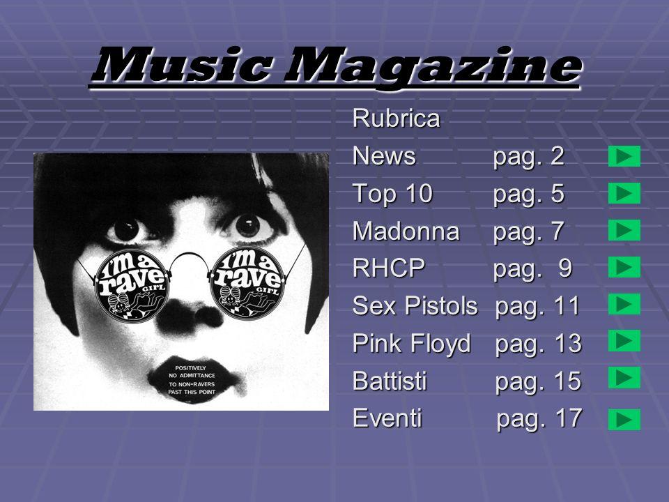 Music Magazine Rubrica News pag. 2 Top 10 pag. 5 Madonna pag. 7 RHCP pag. 9 Sex Pistols pag. 11 Pink Floyd pag. 13 Battisti pag. 15 Eventi pag. 17