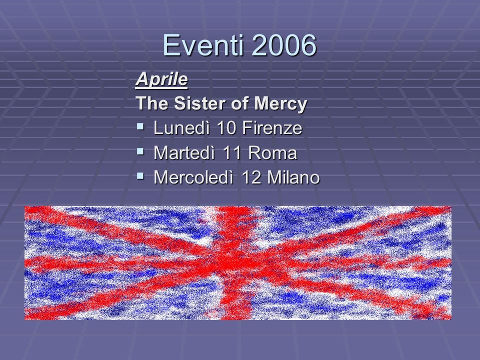 Eventi 2006 Aprile The Sister of Mercy Lunedì 10 Firenze Lunedì 10 Firenze Martedì 11 Roma Martedì 11 Roma Mercoledì 12 Milano Mercoledì 12 Milano