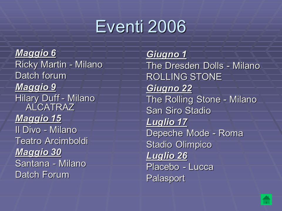 Eventi 2006 Maggio 6 Ricky Martin - Milano Datch forum Maggio 9 Hilary Duff - Milano ALCATRAZ Maggio 15 Il Divo - Milano Teatro Arcimboldi Maggio 30 S