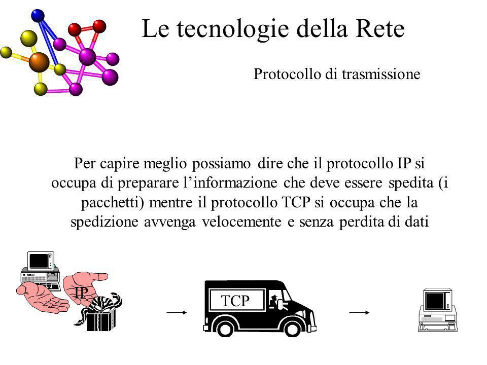 Per capire meglio possiamo dire che il protocollo IP si occupa di preparare linformazione che deve essere spedita (i pacchetti) mentre il protocollo TCP si occupa che la spedizione avvenga velocemente e senza perdita di dati Protocollo di trasmissione E Le tecnologie della Rete TCP IP