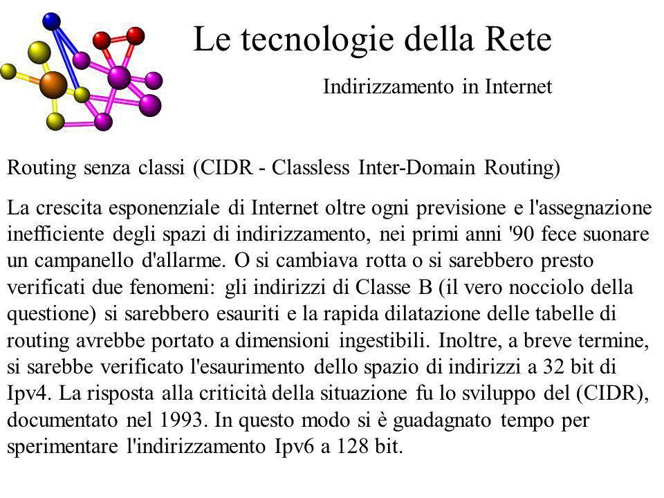 Le tecnologie della Rete Indirizzamento in Internet Routing senza classi (CIDR - Classless Inter-Domain Routing) La crescita esponenziale di Internet oltre ogni previsione e l assegnazione inefficiente degli spazi di indirizzamento, nei primi anni 90 fece suonare un campanello d allarme.