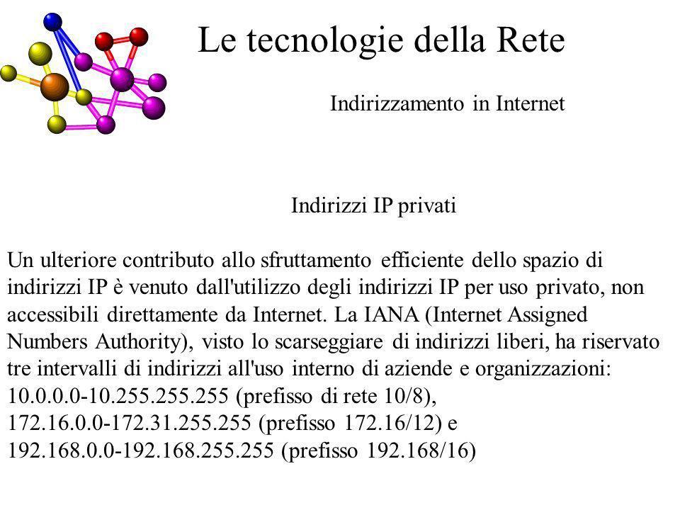 Indirizzamento in Internet Le tecnologie della Rete Indirizzi IP privati Un ulteriore contributo allo sfruttamento efficiente dello spazio di indirizzi IP è venuto dall utilizzo degli indirizzi IP per uso privato, non accessibili direttamente da Internet.