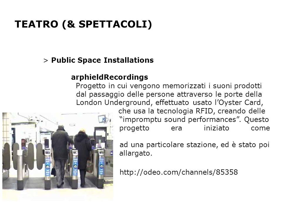TEATRO (& SPETTACOLI) > Public Space Installations arphieldRecordings Progetto in cui vengono memorizzati i suoni prodotti dal passaggio delle persone attraverso le porte della London Underground, effettuato usato lOyster Card, che usa la tecnologia RFID, creando delle impromptu sound performances.