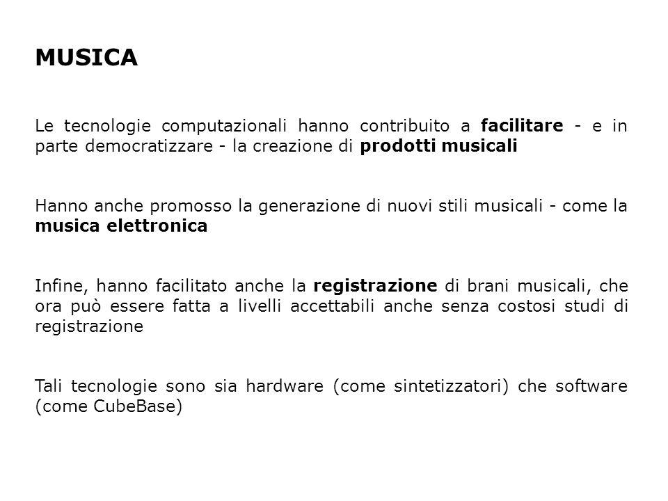 MUSICA Le tecnologie computazionali hanno contribuito a facilitare - e in parte democratizzare - la creazione di prodotti musicali Hanno anche promosso la generazione di nuovi stili musicali - come la musica elettronica Infine, hanno facilitato anche la registrazione di brani musicali, che ora può essere fatta a livelli accettabili anche senza costosi studi di registrazione Tali tecnologie sono sia hardware (come sintetizzatori) che software (come CubeBase)