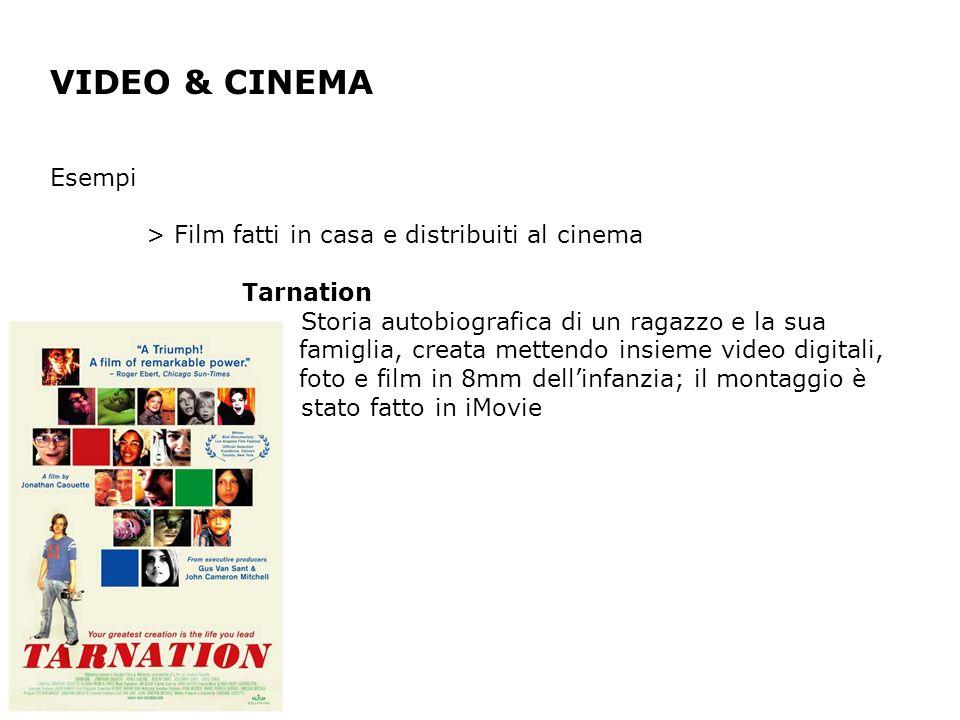 VIDEO & CINEMA Esempi > Film fatti in casa e distribuiti al cinema Tarnation Storia autobiografica di un ragazzo e la sua famiglia, creata mettendo insieme video digitali, foto e film in 8mm dellinfanzia; il montaggio è stato fatto in iMovie