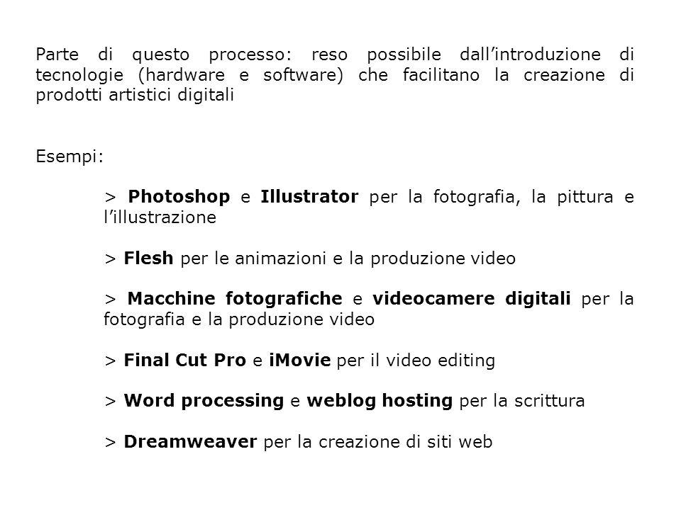 Parte di questo processo: reso possibile dallintroduzione di tecnologie (hardware e software) che facilitano la creazione di prodotti artistici digitali Esempi: > Photoshop e Illustrator per la fotografia, la pittura e lillustrazione > Flesh per le animazioni e la produzione video > Macchine fotografiche e videocamere digitali per la fotografia e la produzione video > Final Cut Pro e iMovie per il video editing > Word processing e weblog hosting per la scrittura > Dreamweaver per la creazione di siti web