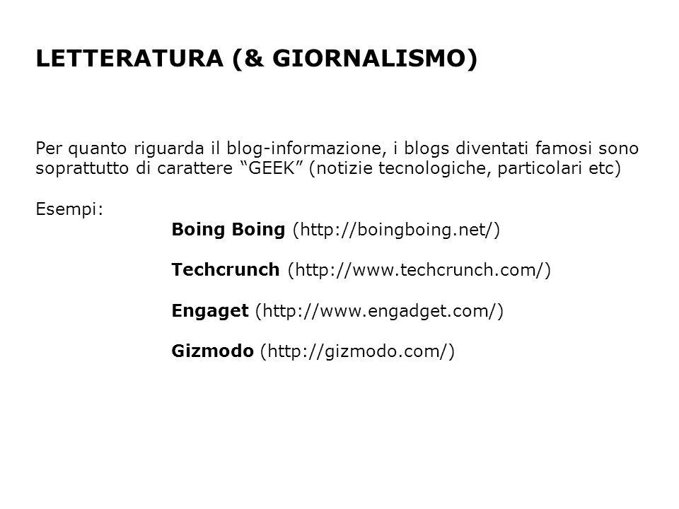 LETTERATURA (& GIORNALISMO) Per quanto riguarda il blog-informazione, i blogs diventati famosi sono soprattutto di carattere GEEK (notizie tecnologiche, particolari etc) Esempi: Boing Boing (http://boingboing.net/) Techcrunch (http://www.techcrunch.com/) Engaget (http://www.engadget.com/) Gizmodo (http://gizmodo.com/)