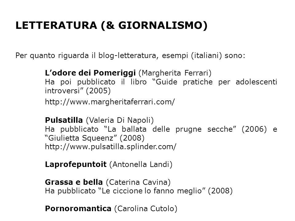 LETTERATURA (& GIORNALISMO) Per quanto riguarda il blog-letteratura, esempi (italiani) sono: Lodore dei Pomeriggi (Margherita Ferrari) Ha poi pubblicato il libro Guide pratiche per adolescenti introversi (2005) http://www.margheritaferrari.com/ Pulsatilla (Valeria Di Napoli) Ha pubblicato La ballata delle prugne secche (2006) e Giulietta Squeenz (2008) http://www.pulsatilla.splinder.com/ Laprofepuntoit (Antonella Landi) Grassa e bella (Caterina Cavina) Ha pubblicato Le ciccione lo fanno meglio (2008) Pornoromantica (Carolina Cutolo)