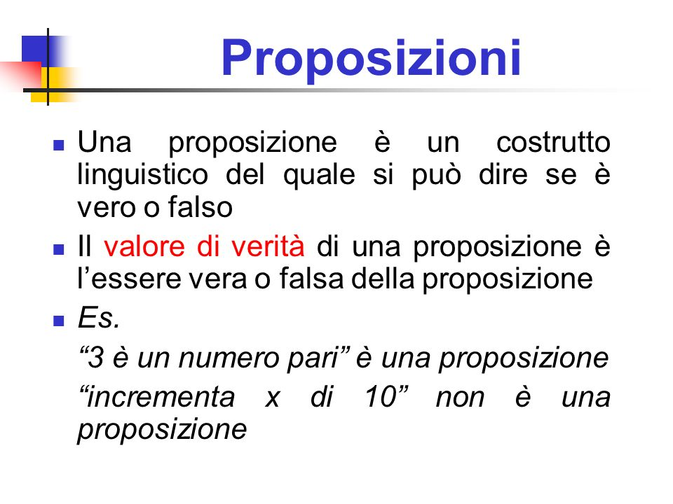 Proposizioni Una proposizione è un costrutto linguistico del quale si può dire se è vero o falso Il valore di verità di una proposizione è lessere ver