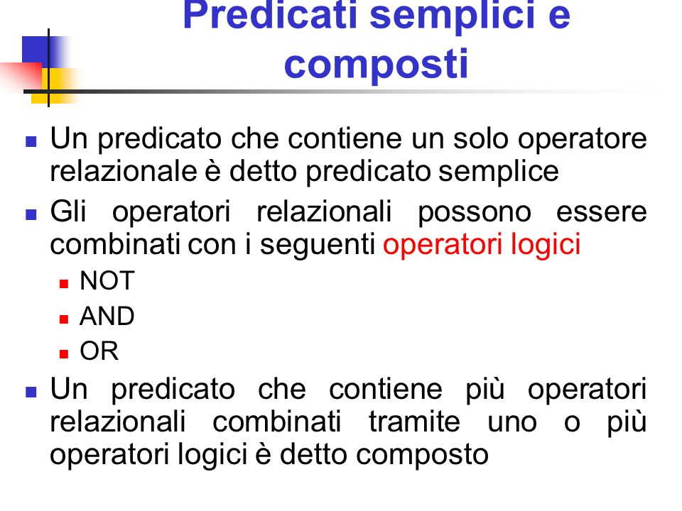 Predicati semplici e composti Un predicato che contiene un solo operatore relazionale è detto predicato semplice Gli operatori relazionali possono ess