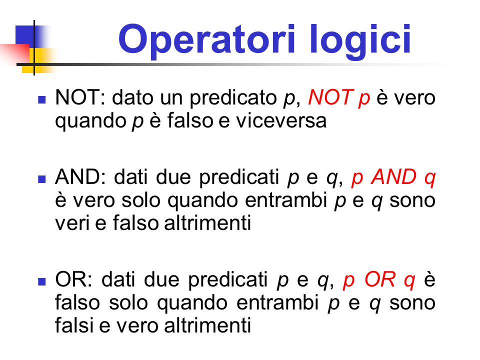 Operatori logici NOT: dato un predicato p, NOT p è vero quando p è falso e viceversa AND: dati due predicati p e q, p AND q è vero solo quando entramb