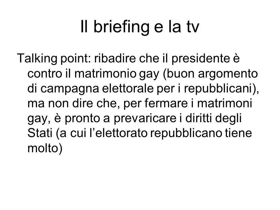 Il briefing e la tv Talking point: ribadire che il presidente è contro il matrimonio gay (buon argomento di campagna elettorale per i repubblicani), ma non dire che, per fermare i matrimoni gay, è pronto a prevaricare i diritti degli Stati (a cui lelettorato repubblicano tiene molto)