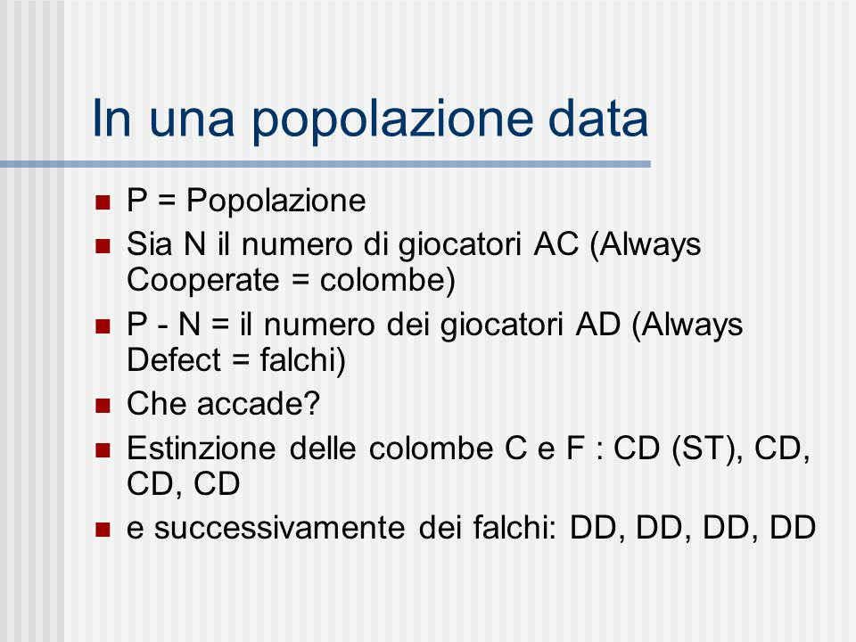 In una popolazione data P = Popolazione Sia N il numero di giocatori AC (Always Cooperate = colombe) P - N = il numero dei giocatori AD (Always Defect