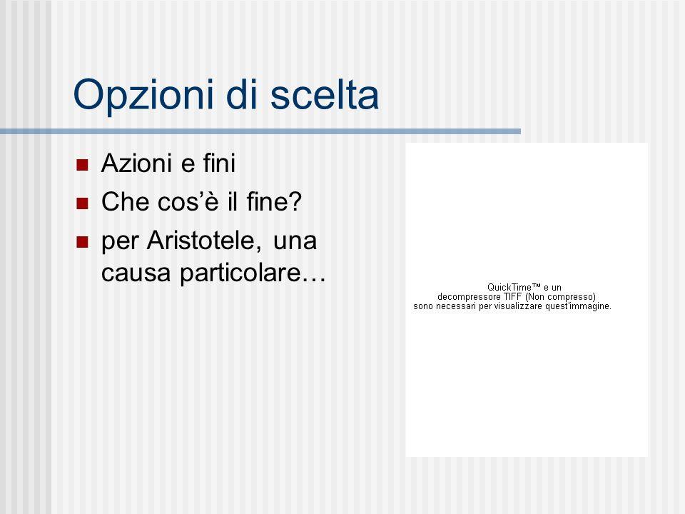 Opzioni di scelta Azioni e fini Che cosè il fine? per Aristotele, una causa particolare…