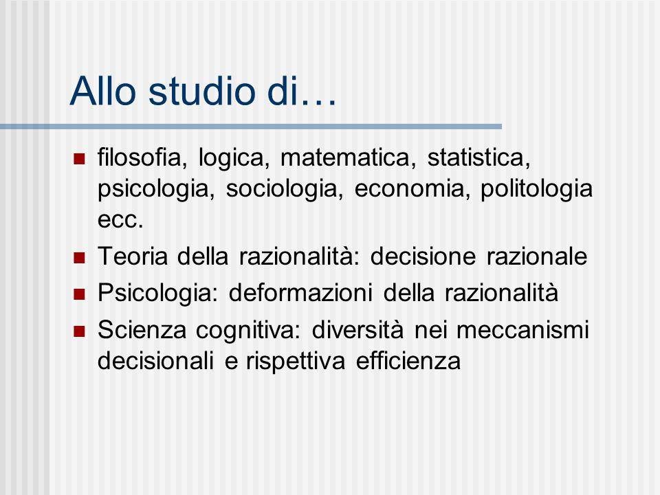 Allo studio di… filosofia, logica, matematica, statistica, psicologia, sociologia, economia, politologia ecc. Teoria della razionalità: decisione razi