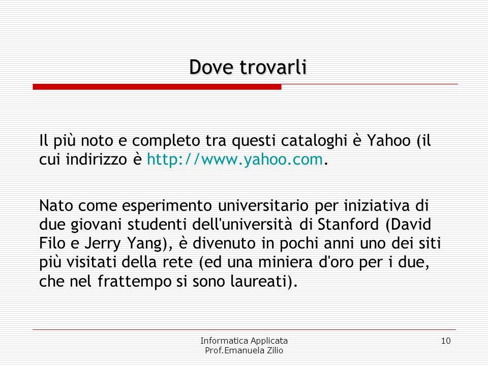Informatica Applicata Prof.Emanuela Zilio 10 Il più noto e completo tra questi cataloghi è Yahoo (il cui indirizzo è http://www.yahoo.com. Nato come e