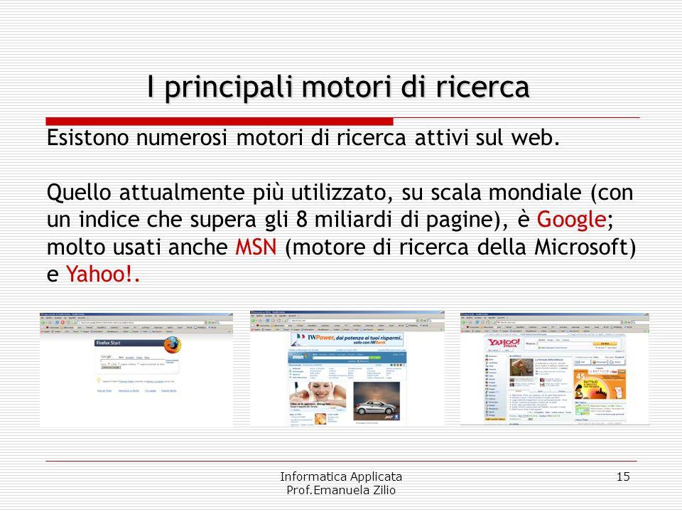Informatica Applicata Prof.Emanuela Zilio 15 I principali motori di ricerca Esistono numerosi motori di ricerca attivi sul web. Quello attualmente più