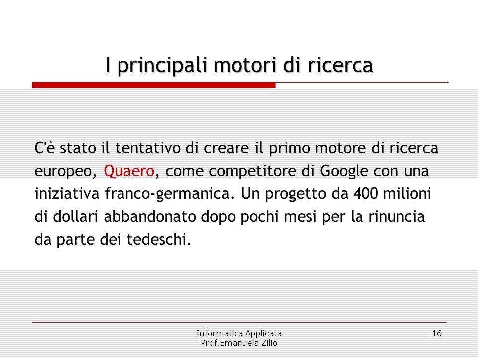 Informatica Applicata Prof.Emanuela Zilio 16 I principali motori di ricerca C'è stato il tentativo di creare il primo motore di ricerca europeo, Quaer