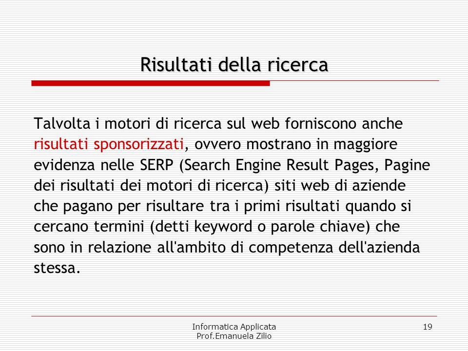 Informatica Applicata Prof.Emanuela Zilio 19 Risultati della ricerca Talvolta i motori di ricerca sul web forniscono anche risultati sponsorizzati, ov