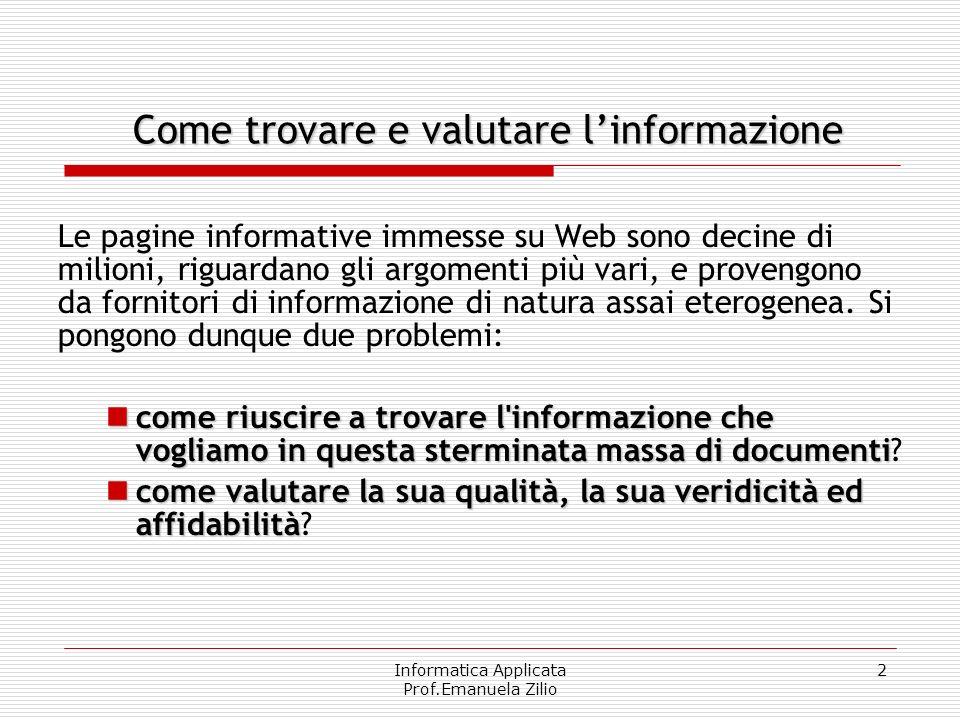 Informatica Applicata Prof.Emanuela Zilio 2 Come trovare e valutare linformazione Le pagine informative immesse su Web sono decine di milioni, riguard