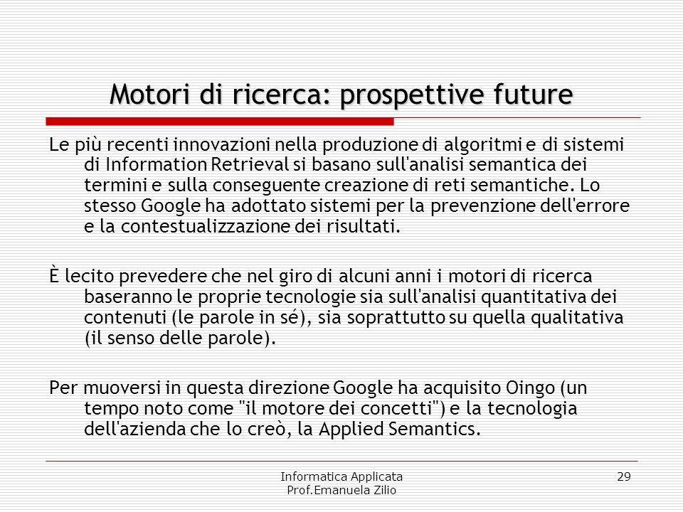 Informatica Applicata Prof.Emanuela Zilio 29 Motori di ricerca: prospettive future Le più recenti innovazioni nella produzione di algoritmi e di siste