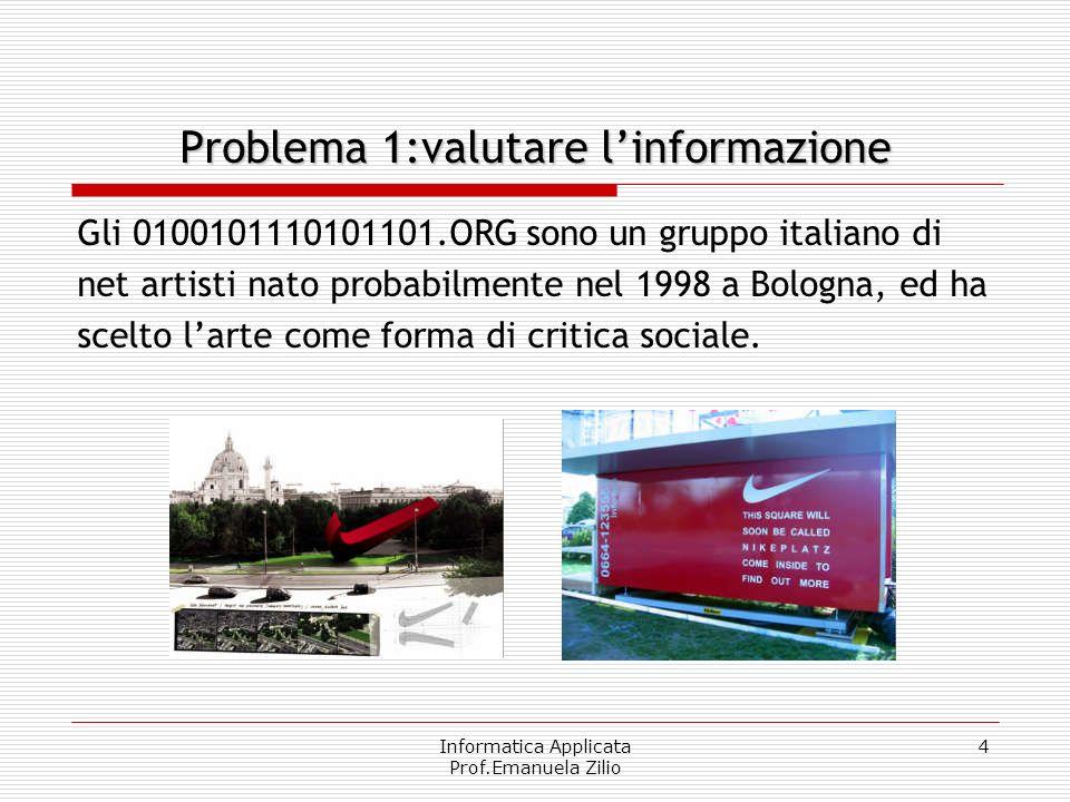 Informatica Applicata Prof.Emanuela Zilio 4 Problema 1:valutare linformazione Gli 0100101110101101.ORG sono un gruppo italiano di net artisti nato pro