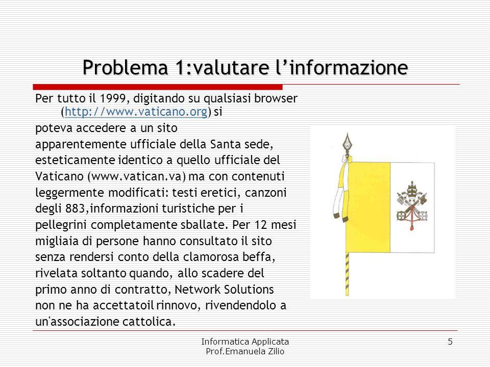 Informatica Applicata Prof.Emanuela Zilio 5 Problema 1:valutare linformazione Per tutto il 1999, digitando su qualsiasi browser (http://www.vaticano.o