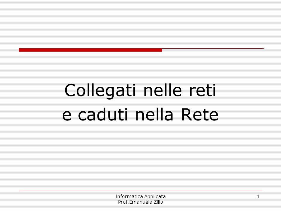 Informatica Applicata Prof.Emanuela Zilio 11 Le possibilità di comunicazione offerte oggi dalle reti sono molteplici, e hanno cambiato profondamente il modo di utilizzare un calcolatore – sia in ambito domestico che aziendale.