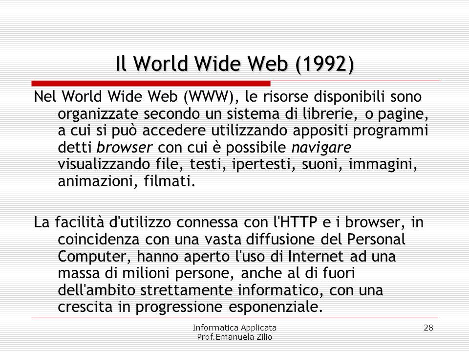Informatica Applicata Prof.Emanuela Zilio 27 Il World Wide Web Nel 1992 presso il CERN di Ginevra il ricercatore Tim Berners-Lee definì il protocollo