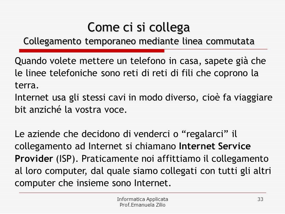 Informatica Applicata Prof.Emanuela Zilio 32 Internet Internet può essere vista come una rete logica di enorme complessità, appoggiata a strutture fis