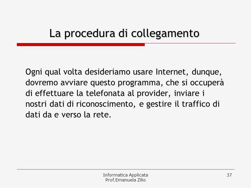 Informatica Applicata Prof.Emanuela Zilio 36 Internet Service Provider (ISP) Per stabilire il collegamento alla rete il nostro computer