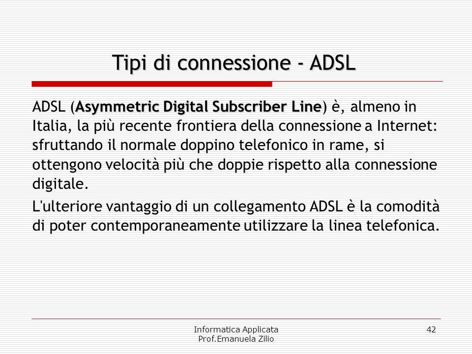 Informatica Applicata Prof.Emanuela Zilio 41 Tipi di connessione - ISDN L'accesso ISDN viene preferito anche per quest'ultimo motivo: essendo digitale