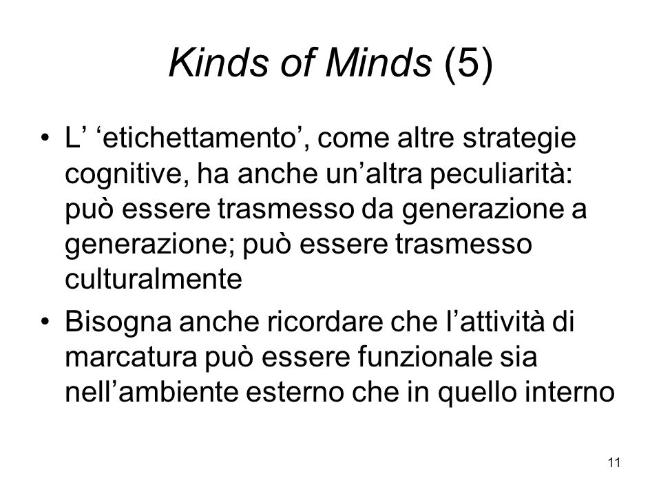 11 Kinds of Minds (5) L etichettamento, come altre strategie cognitive, ha anche unaltra peculiarità: può essere trasmesso da generazione a generazione; può essere trasmesso culturalmente Bisogna anche ricordare che lattività di marcatura può essere funzionale sia nellambiente esterno che in quello interno