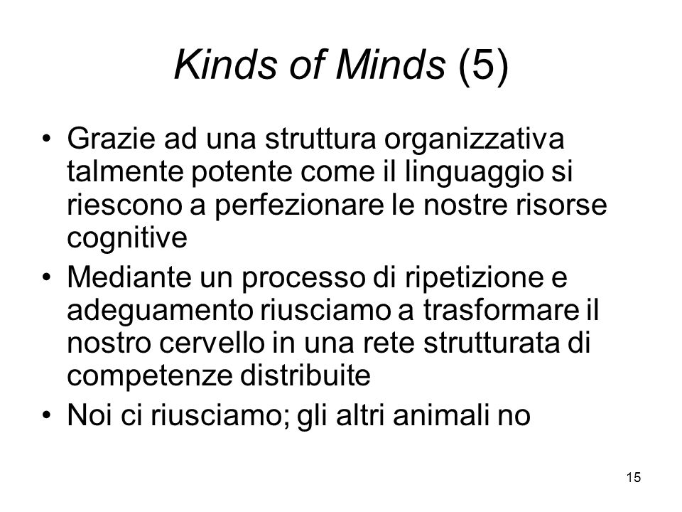 15 Kinds of Minds (5) Grazie ad una struttura organizzativa talmente potente come il linguaggio si riescono a perfezionare le nostre risorse cognitive Mediante un processo di ripetizione e adeguamento riusciamo a trasformare il nostro cervello in una rete strutturata di competenze distribuite Noi ci riusciamo; gli altri animali no