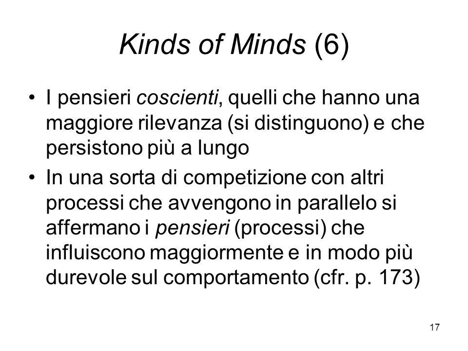 17 Kinds of Minds (6) I pensieri coscienti, quelli che hanno una maggiore rilevanza (si distinguono) e che persistono più a lungo In una sorta di competizione con altri processi che avvengono in parallelo si affermano i pensieri (processi) che influiscono maggiormente e in modo più durevole sul comportamento (cfr.