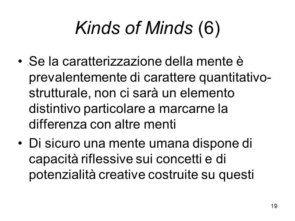 19 Kinds of Minds (6) Se la caratterizzazione della mente è prevalentemente di carattere quantitativo- strutturale, non ci sarà un elemento distintivo particolare a marcarne la differenza con altre menti Di sicuro una mente umana dispone di capacità riflessive sui concetti e di potenzialità creative costruite su questi