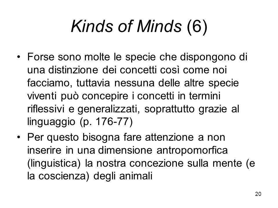 20 Kinds of Minds (6) Forse sono molte le specie che dispongono di una distinzione dei concetti così come noi facciamo, tuttavia nessuna delle altre specie viventi può concepire i concetti in termini riflessivi e generalizzati, soprattutto grazie al linguaggio (p.