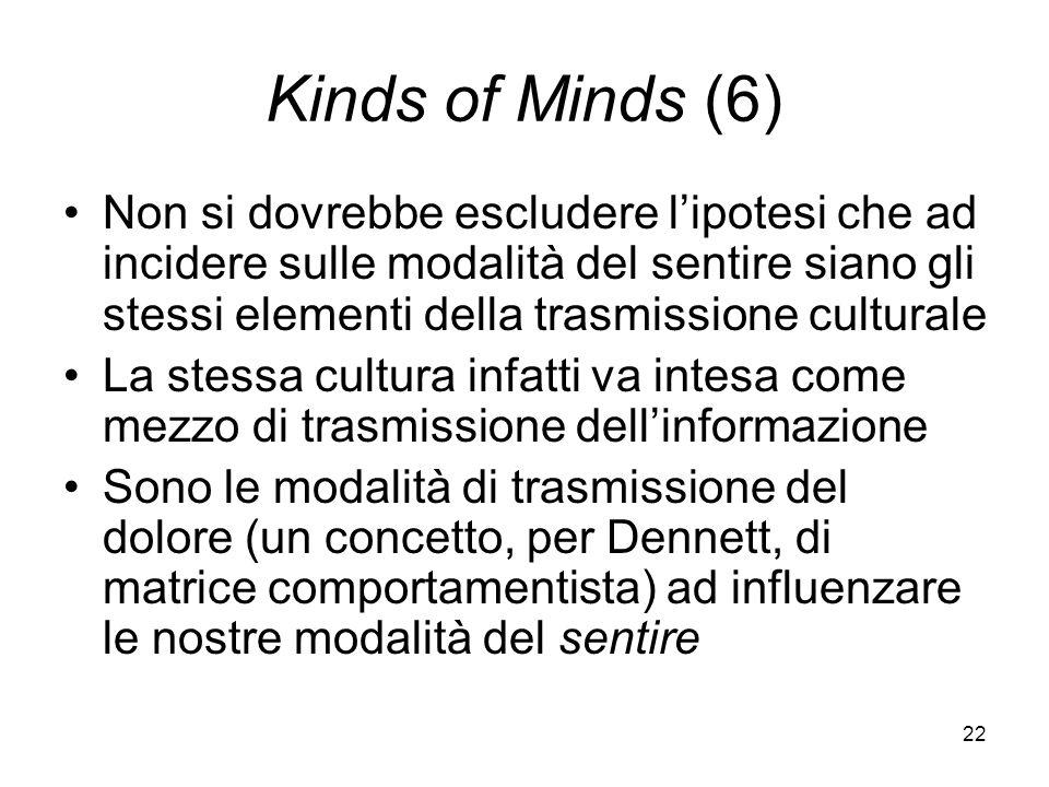 22 Kinds of Minds (6) Non si dovrebbe escludere lipotesi che ad incidere sulle modalità del sentire siano gli stessi elementi della trasmissione culturale La stessa cultura infatti va intesa come mezzo di trasmissione dellinformazione Sono le modalità di trasmissione del dolore (un concetto, per Dennett, di matrice comportamentista) ad influenzare le nostre modalità del sentire