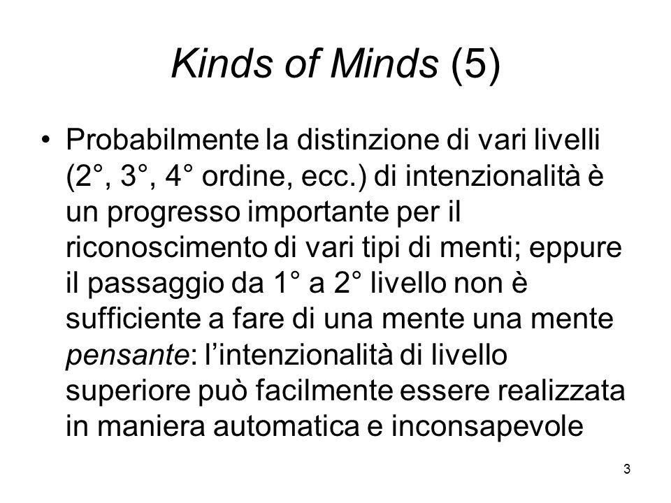3 Kinds of Minds (5) Probabilmente la distinzione di vari livelli (2°, 3°, 4° ordine, ecc.) di intenzionalità è un progresso importante per il riconoscimento di vari tipi di menti; eppure il passaggio da 1° a 2° livello non è sufficiente a fare di una mente una mente pensante: lintenzionalità di livello superiore può facilmente essere realizzata in maniera automatica e inconsapevole