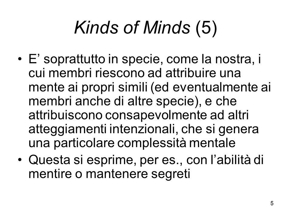 5 Kinds of Minds (5) E soprattutto in specie, come la nostra, i cui membri riescono ad attribuire una mente ai propri simili (ed eventualmente ai membri anche di altre specie), e che attribuiscono consapevolmente ad altri atteggiamenti intenzionali, che si genera una particolare complessità mentale Questa si esprime, per es., con labilità di mentire o mantenere segreti