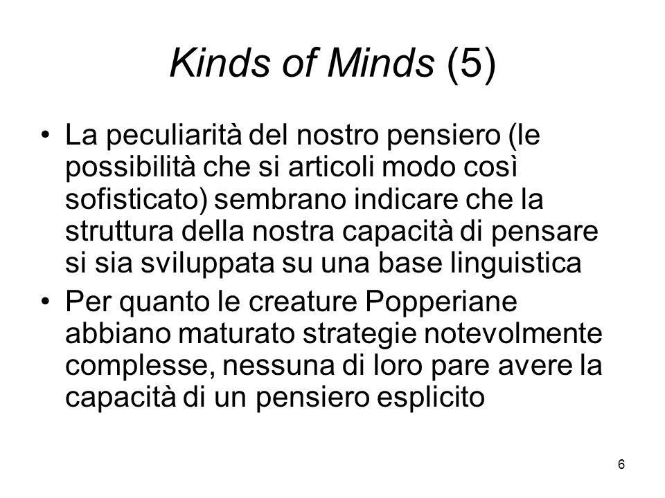 6 Kinds of Minds (5) La peculiarità del nostro pensiero (le possibilità che si articoli modo così sofisticato) sembrano indicare che la struttura della nostra capacità di pensare si sia sviluppata su una base linguistica Per quanto le creature Popperiane abbiano maturato strategie notevolmente complesse, nessuna di loro pare avere la capacità di un pensiero esplicito