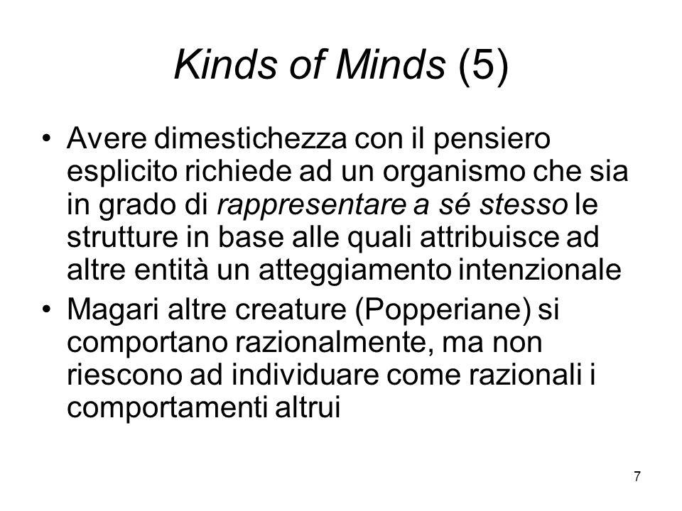 7 Kinds of Minds (5) Avere dimestichezza con il pensiero esplicito richiede ad un organismo che sia in grado di rappresentare a sé stesso le strutture in base alle quali attribuisce ad altre entità un atteggiamento intenzionale Magari altre creature (Popperiane) si comportano razionalmente, ma non riescono ad individuare come razionali i comportamenti altrui